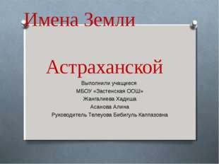Имена Земли Астраханской Выполнили учащиеся МБОУ «Застенская ООШ» Жангалиева