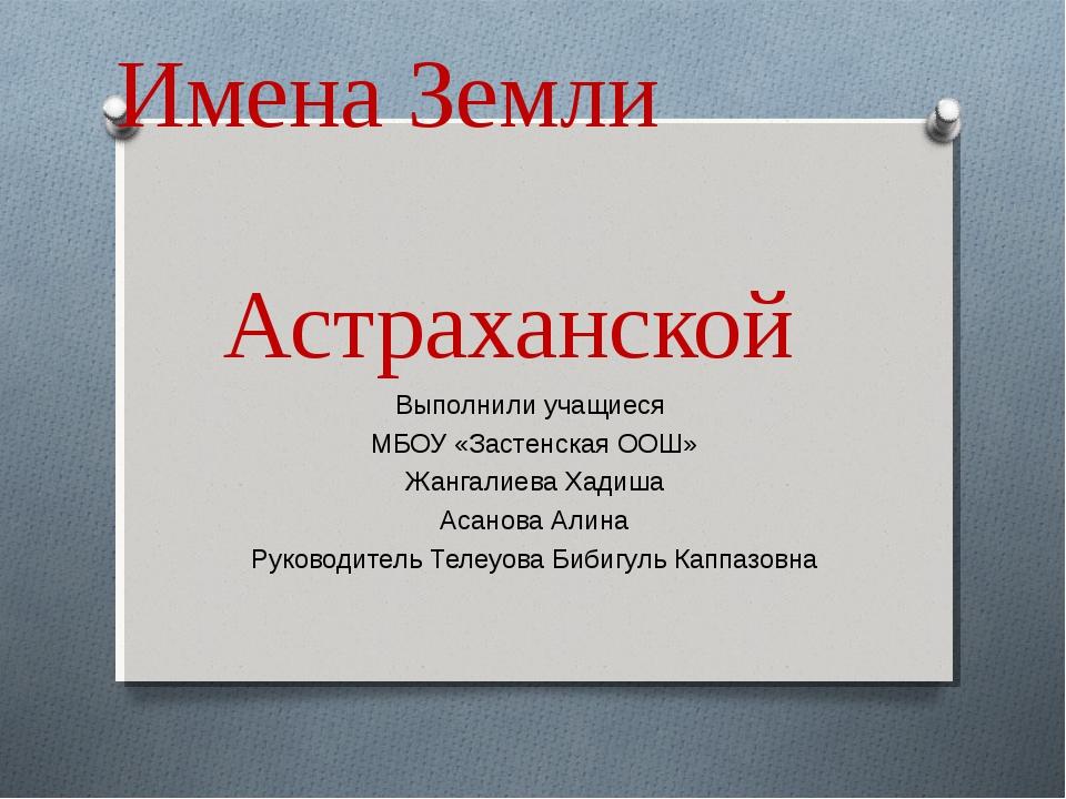 Имена Земли Астраханской Выполнили учащиеся МБОУ «Застенская ООШ» Жангалиева...