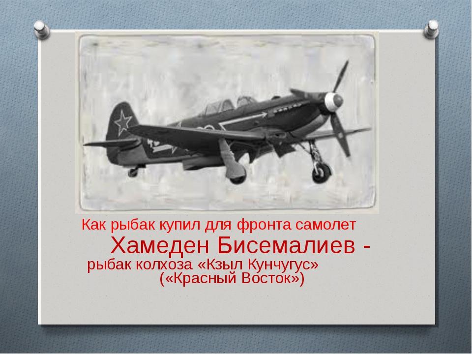 Как рыбак купил для фронта самолет Хамеден Бисемалиев - рыбак колхоза «Кзыл...