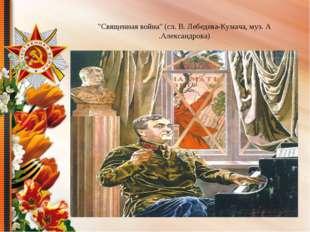 """""""Священная война"""" (сл. В. Лебедева-Кумача, муз. А .Александрова)"""