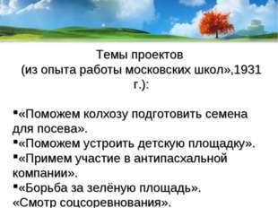 Темы проектов (из опыта работы московских школ»,1931 г.): «Поможем колхозу по