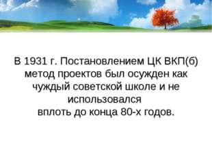 В 1931 г. Постановлением ЦК ВКП(б) метод проектов был осужден как чуждый сове