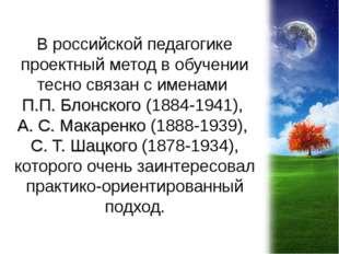 В российской педагогике проектный метод в обучении тесно связан с именами П.П