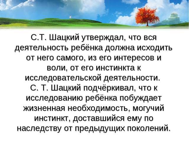 С.Т. Шацкий утверждал, что вся деятельность ребёнка должна исходить от него с...