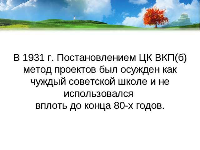 В 1931 г. Постановлением ЦК ВКП(б) метод проектов был осужден как чуждый сове...
