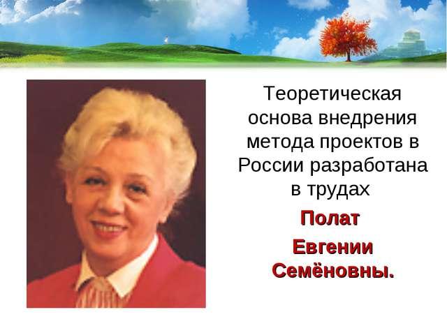 Теоретическая основа внедрения метода проектов в России разработана в трудах...