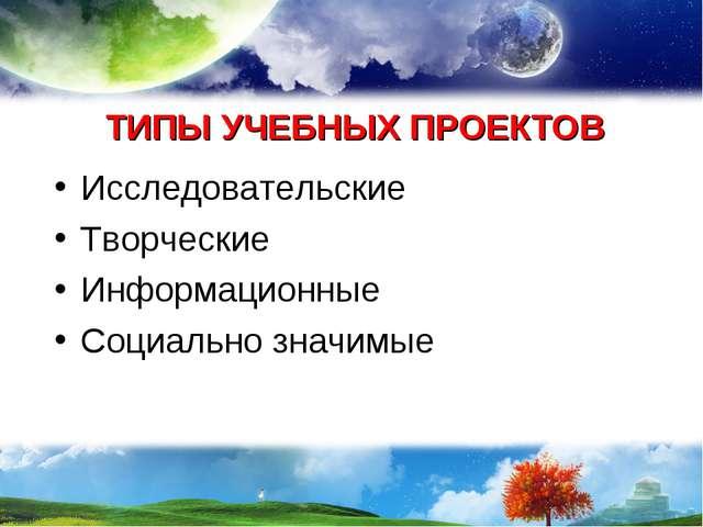 ТИПЫ УЧЕБНЫХ ПРОЕКТОВ Исследовательские Творческие Информационные Социально з...