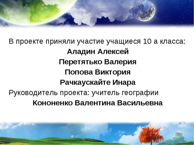 В проекте приняли участие учащиеся 10 а класса: Аладин Алексей Перетятько Вал...