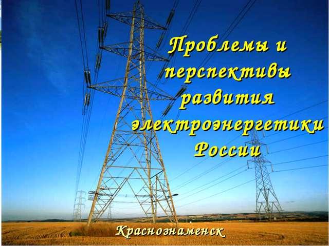 Проблемы и перспективы развития электроэнергетики России Краснознаменск