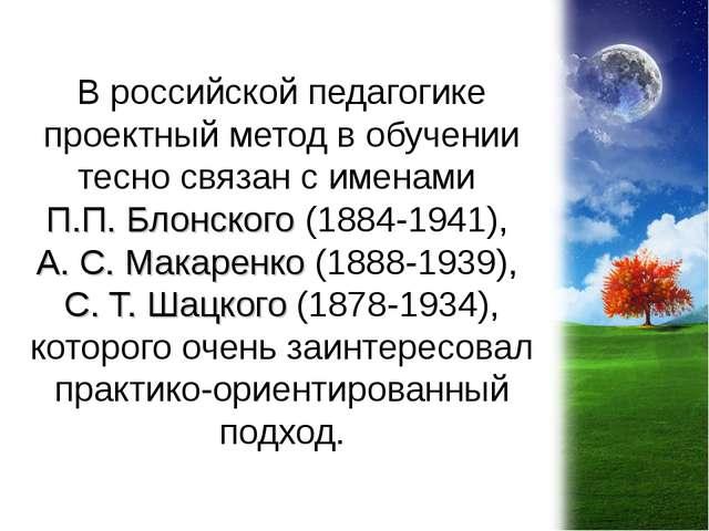 В российской педагогике проектный метод в обучении тесно связан с именами П.П...