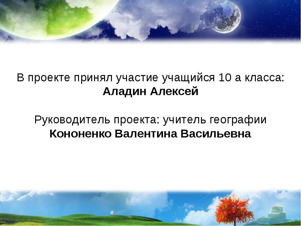 В проекте принял участие учащийся 10 а класса: Аладин Алексей Руководитель пр...