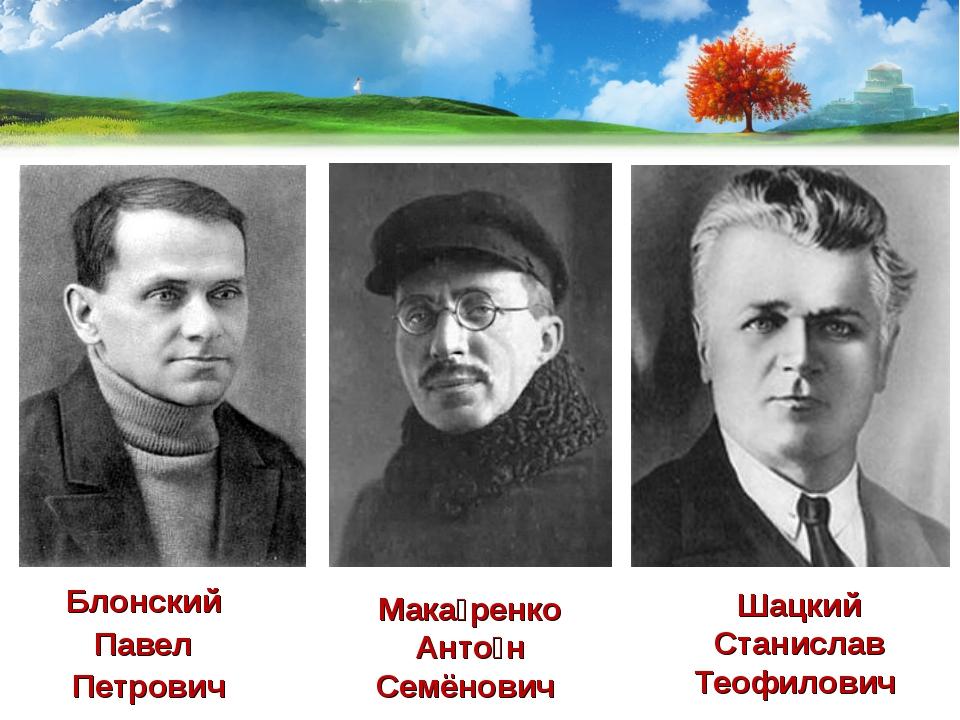 Блонский Павел Петрович Шацкий Станислав Теофилович Мака́ренко Анто́н Семёнович