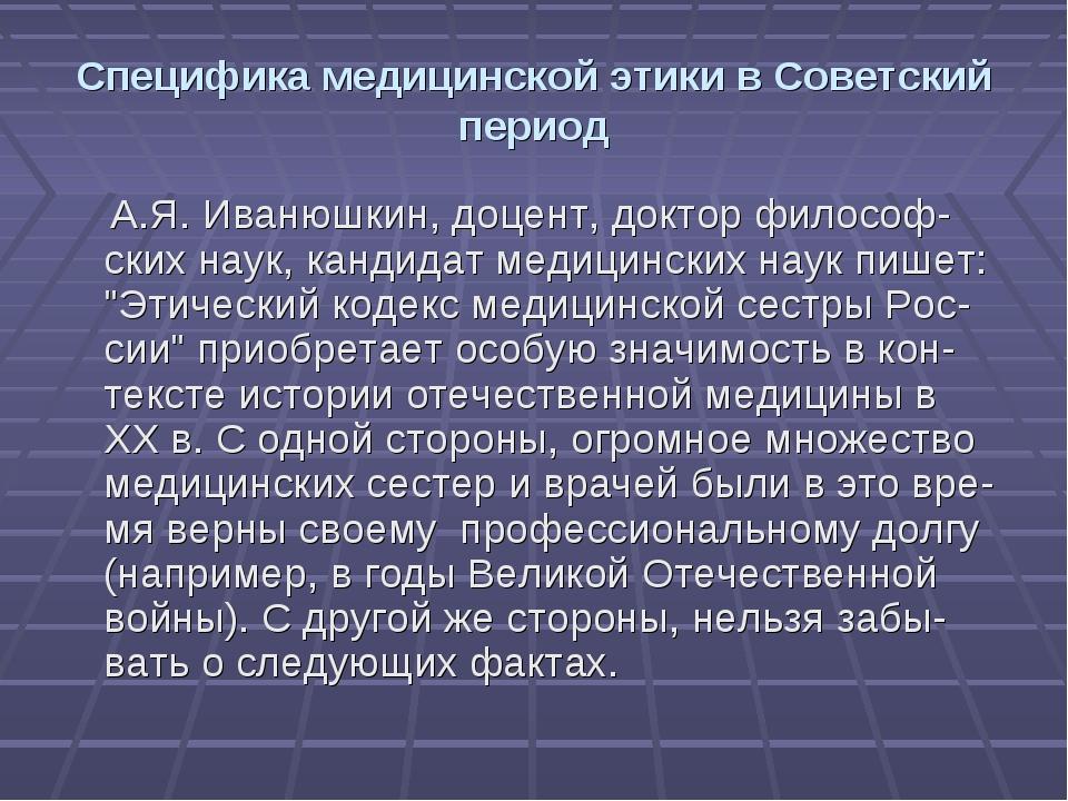 Специфика медицинской этики в Советский период А.Я. Иванюшкин, доцент, доктор...