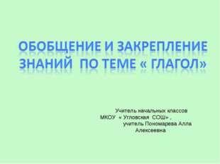 Учитель начальных классов МКОУ « Угловская СОШ» , учитель Пономарева Алла Але