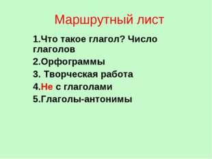 Маршрутный лист 1.Что такое глагол? Число глаголов 2.Орфограммы 3. Творческая