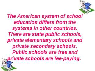 The American system of school education differs from the systems in other cou