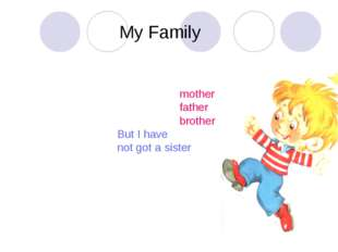 My Family I have got a mother I have got a father I have got a brother But I