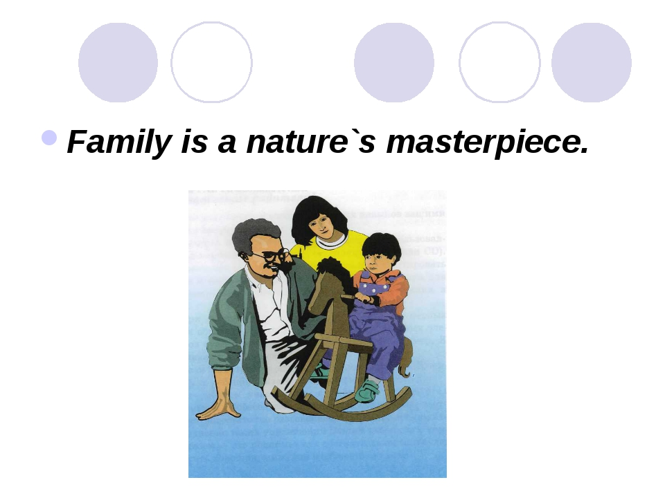 Family is a nature`s masterpiece.