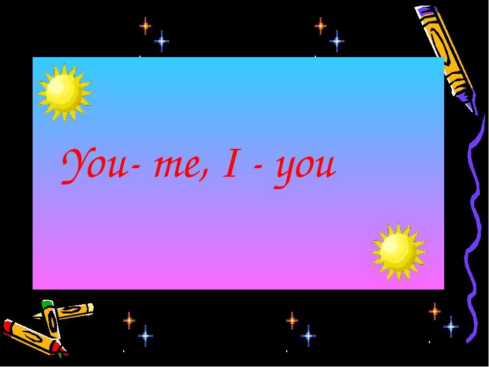 You- me, I - you