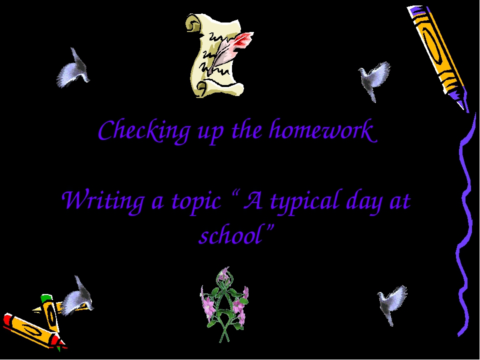 "Checking up the homework Writing a topic "" A typical day at school"""