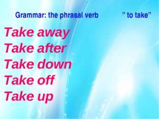 "Grammar: the phrasal verb "" to take"" Take away Take after Take down Take off"
