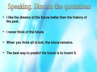 I like the dreams of the future better than the history of the past. I never