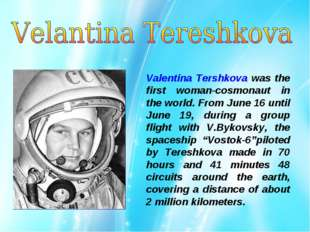 Valentina Tershkova was the first woman-cosmonaut in the world. From June 16