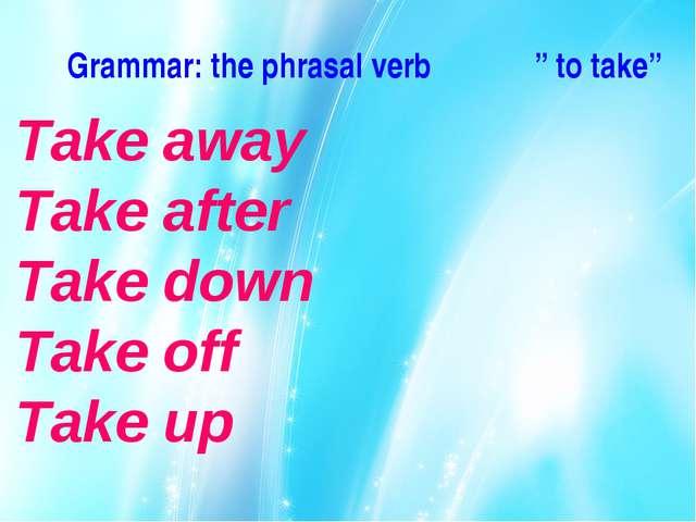 "Grammar: the phrasal verb "" to take"" Take away Take after Take down Take off..."