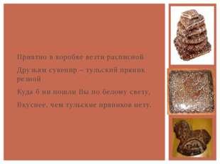 Приятно в коробке везти расписной Друзьям сувенир – тульский пряник резной К