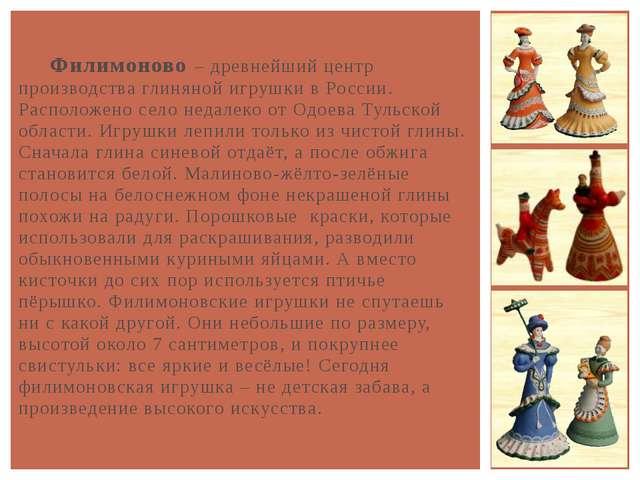 Филимоново – древнейший центр производства глиняной игрушки в России. Распол...