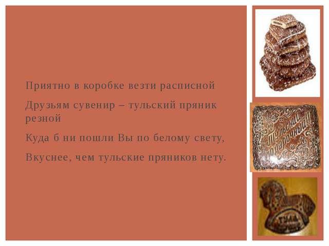 Приятно в коробке везти расписной Друзьям сувенир – тульский пряник резной К...