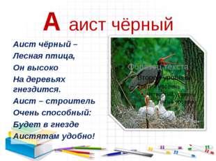 А аист чёрный Аист чёрный – Лесная птица, Он высоко На деревьях гнездится. Аи