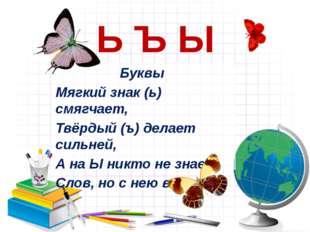 Ь Ъ Ы Буквы Мягкий знак (ь) смягчает, Твёрдый (ъ) делает сильней, А на Ы никт