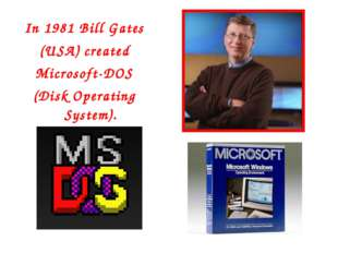 In 1981 Bill Gates (USA) created Microsoft-DOS (Disk Operating System).