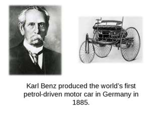 Karl Benz produced the world's first petrol-driven motor car in Germany in 18