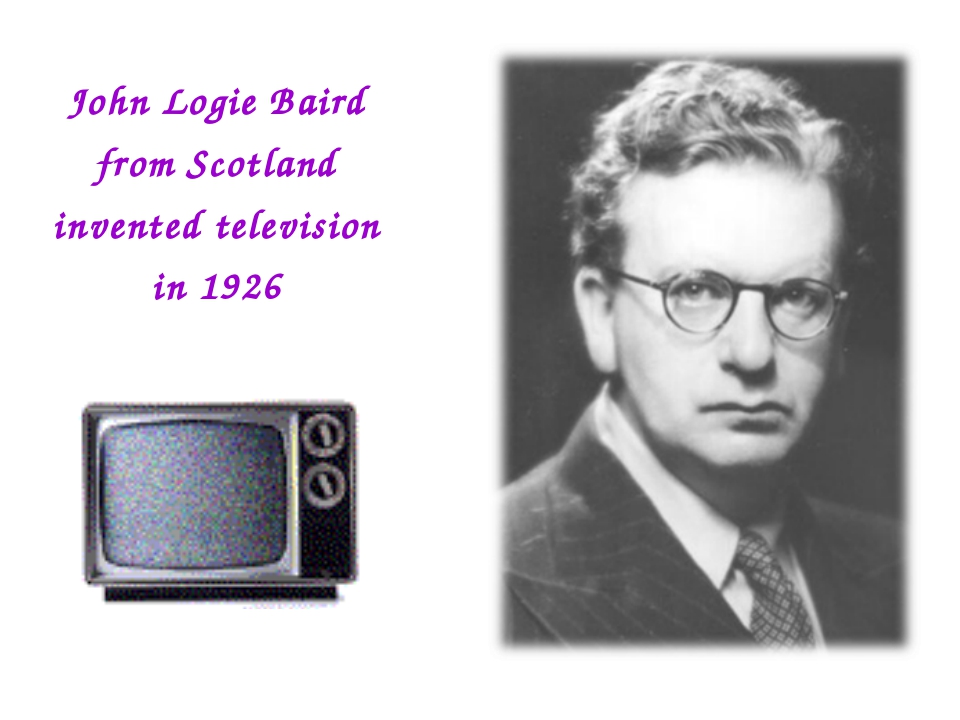 John Logie Baird from Scotland invented television in 1926