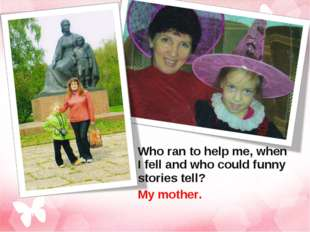 Who ran to help me, when I fell and who could funny stories tell? My mother.