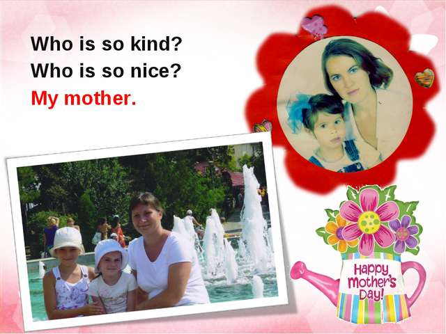 Who is so kind? Who is so nice? My mother.
