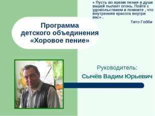 Программа детского объединения «Хоровое пение» Руководитель: Сычёв Вадим Юрье