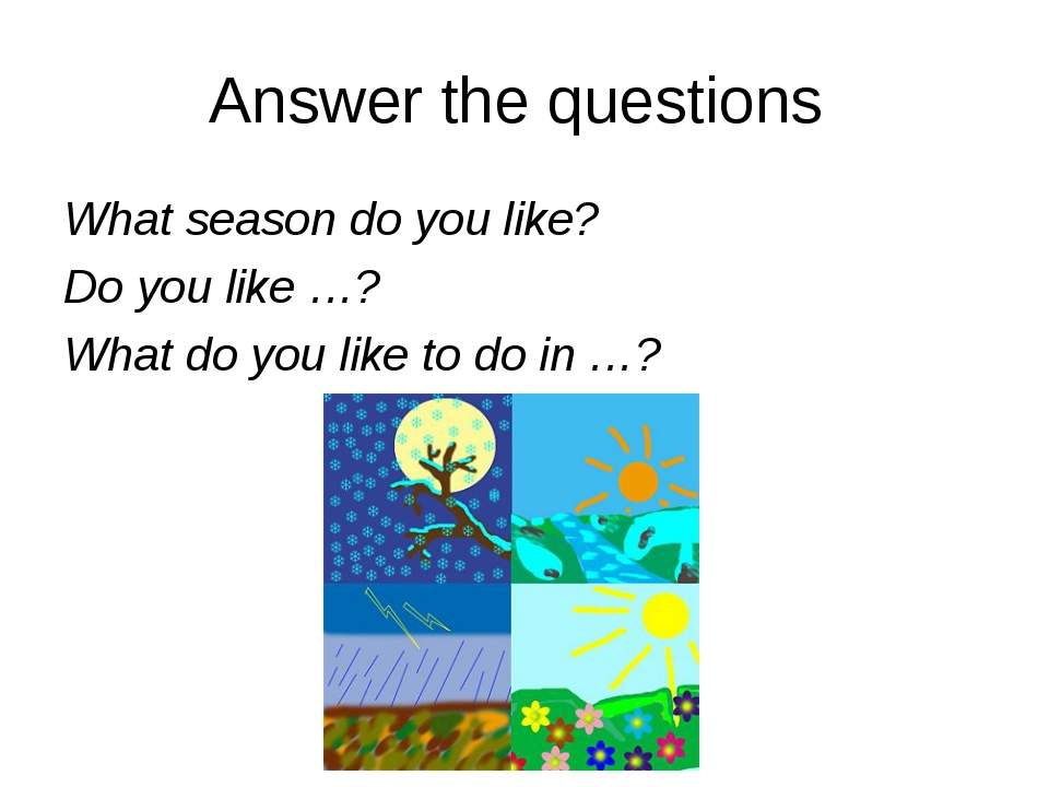 Answer the questions What season do you like? Do you like …? What do you like...