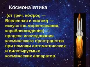 Космона́втика (от греч. κόσμος— Вселенная и ναυτική— искусство мореплавани