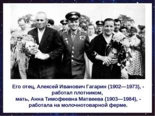 Его отец, Алексей Иванович Гагарин (1902—1973), - работал плотником, мать, А