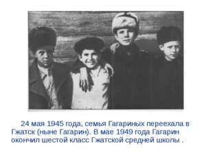 24 мая 1945 года, семья Гагариных переехала в Гжатск (ныне Гагарин). В мае