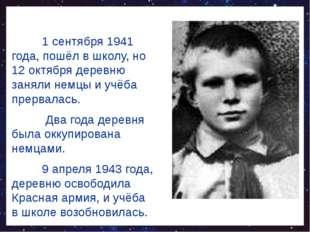 1 сентября 1941 года, пошёл в школу, но 12 октября деревню заняли немцы