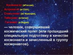 Космона́вт (вРоссии), Астрона́вт (в США), Спасьонавт (во Франции), Тайконавт