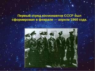 Первый отряд космонавтов СССР был сформирован в феврале — апреле 1960 года.