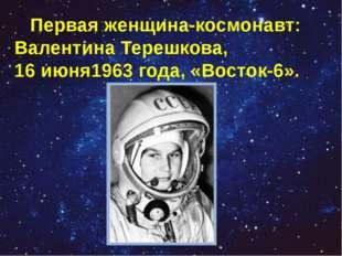 Первая женщина-космонавт: Валентина Терешкова, 16июня1963 года, «Восток-6».
