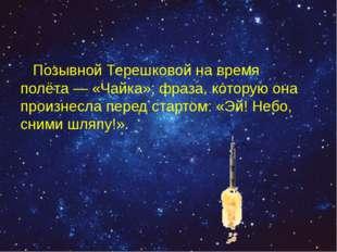 Позывной Терешковой на время полёта— «Чайка»; фраза, которую она произнесла