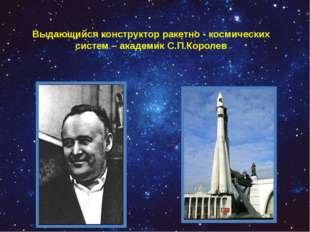 Выдающийся конструктор ракетно - космических систем – академик С.П.Королев