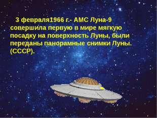 3 февраля1966 г.- АМС Луна-9 совершила первую в мире мягкую посадку на повер